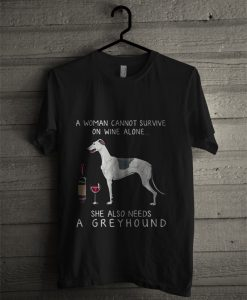 A Woman Cannot Survive On Wine Alone She Also Needs A Greyhound T Shirt