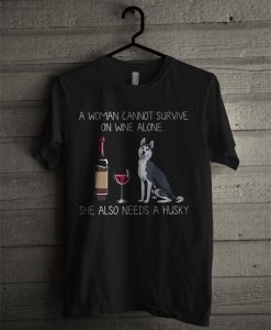 A Woman Cannot Survive On Wine Alone She Also Needs A Husky T Shirt