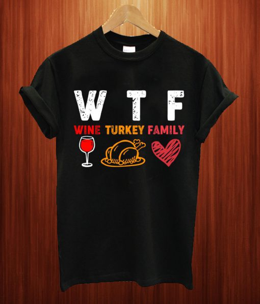 WTF Wine Turkey Family Thanksgiving T Shirt
