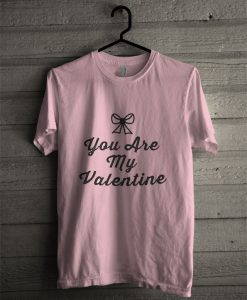 You Are My Valentine T Shirt