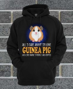 All I Care About Is Love Guinea Pig And Like Maybe 3 People And Coffee Hoodie
