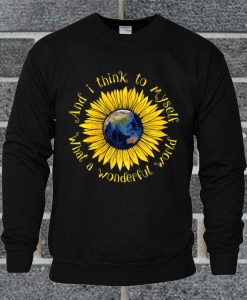 And I Think To Myself What A Wonderful World Sunflower Earth Sweatshirt