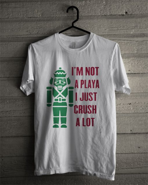 I'm Not A Playa I Just Crush A Lot T Shirt