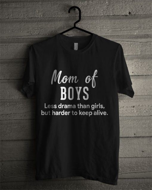 Mom Of Boys Less Drama Than Girls But Harder To Keep Alive T Shirt