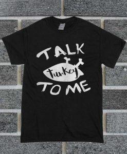 Talk Turkey To Me T Shirt