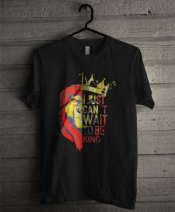 The Lion King I Just Can't Wait To Be King T Shirt