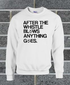 After The Whistle Blows Anything Goes Sweatshirt