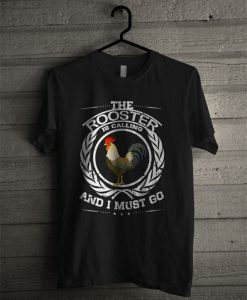 The Rooster Is Calling And I Must Go T Shirt