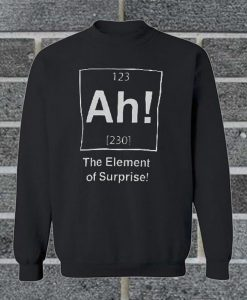 Ah! The Element Of Surprise Sweatshirt