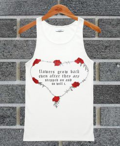 Flowers Grow Back Even After They Are Stepped On And So Will I Tank Top