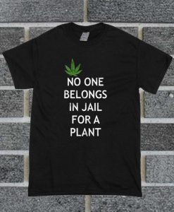 Weed No One Belongs In Jail For A Plant T Shirt