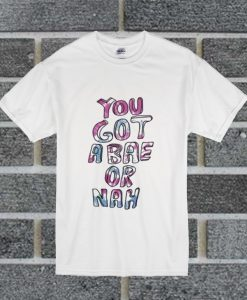 You Got A Bae Or Nah T Shirt