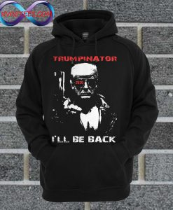 Trumpinator 2020 I'll Be Back Support Trump Hoodie