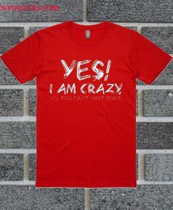 Yes I Am Crazy T Shirt