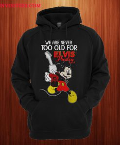 We Are Never Too Old For Elvis Presley Mickey Hoodie