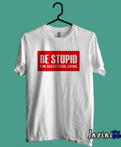 Be Stupid For Successful Living T shirt