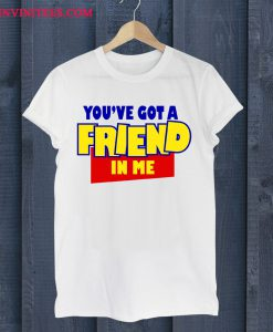 You've Got A Friend In Me T Shirt