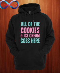 All Of The Cookies And Ice Cream Go Here Hoodie
