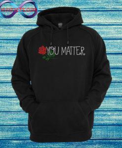 You Matter rose Hoodie